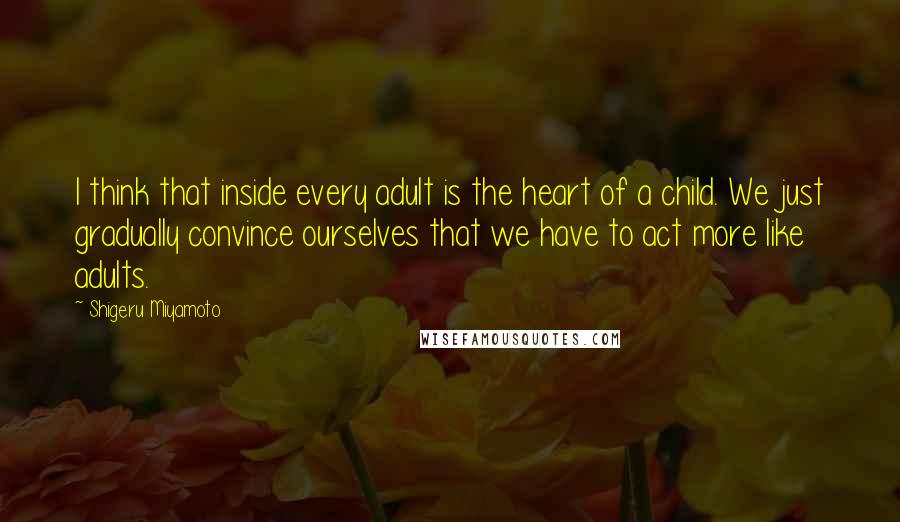 Shigeru Miyamoto quotes: I think that inside every adult is the heart of a child. We just gradually convince ourselves that we have to act more like adults.