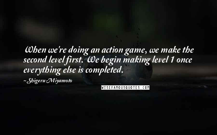 Shigeru Miyamoto quotes: When we're doing an action game, we make the second level first. We begin making level 1 once everything else is completed.