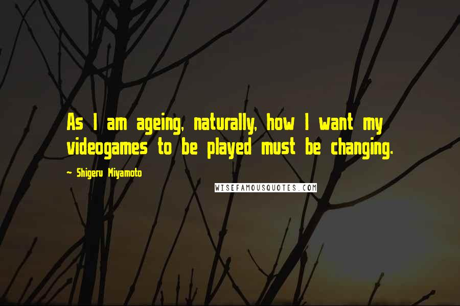 Shigeru Miyamoto quotes: As I am ageing, naturally, how I want my videogames to be played must be changing.