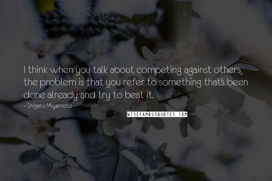 Shigeru Miyamoto quotes: I think when you talk about competing against others, the problem is that you refer to something that's been done already and try to beat it.