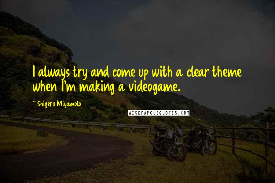 Shigeru Miyamoto quotes: I always try and come up with a clear theme when I'm making a videogame.