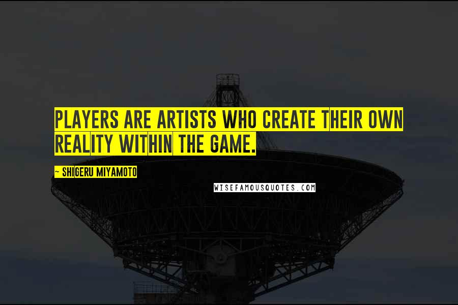 Shigeru Miyamoto quotes: Players are artists who create their own reality within the game.