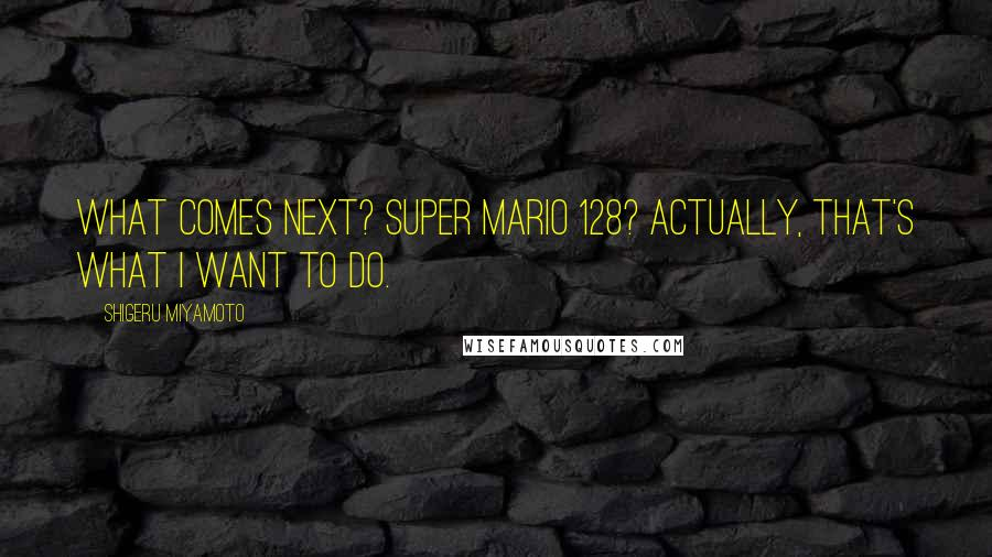 Shigeru Miyamoto quotes: What comes next? Super Mario 128? Actually, that's what I want to do.