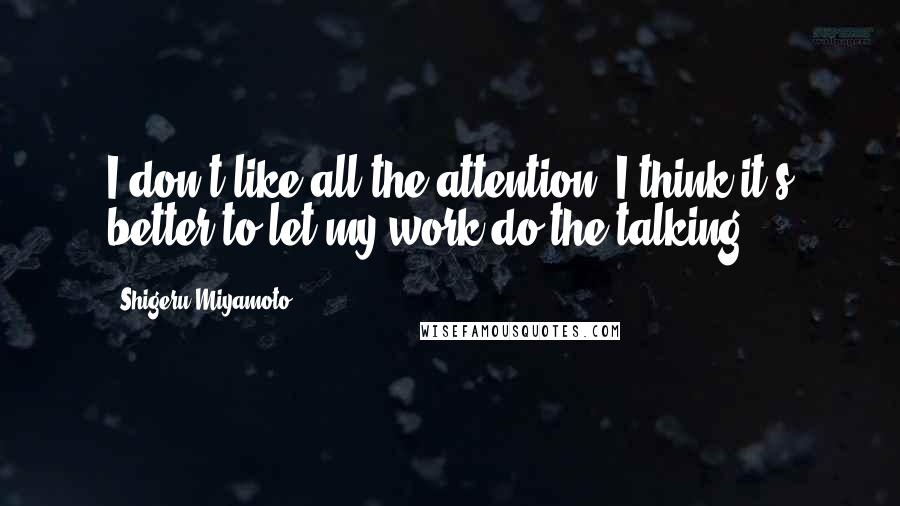 Shigeru Miyamoto quotes: I don't like all the attention. I think it's better to let my work do the talking.