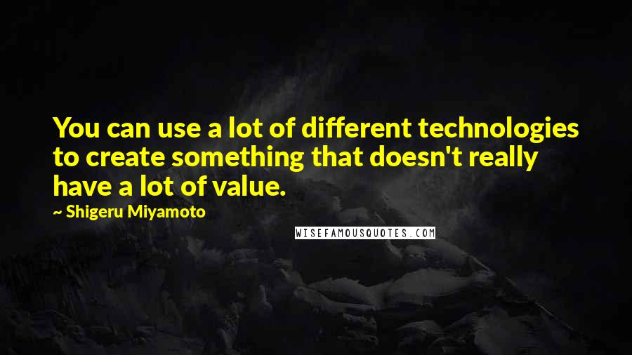 Shigeru Miyamoto quotes: You can use a lot of different technologies to create something that doesn't really have a lot of value.