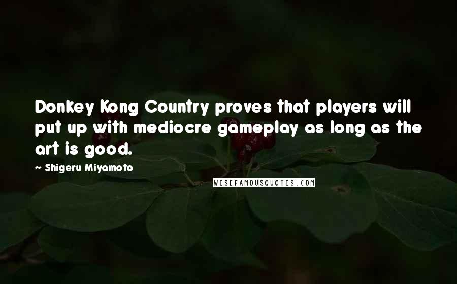 Shigeru Miyamoto quotes: Donkey Kong Country proves that players will put up with mediocre gameplay as long as the art is good.