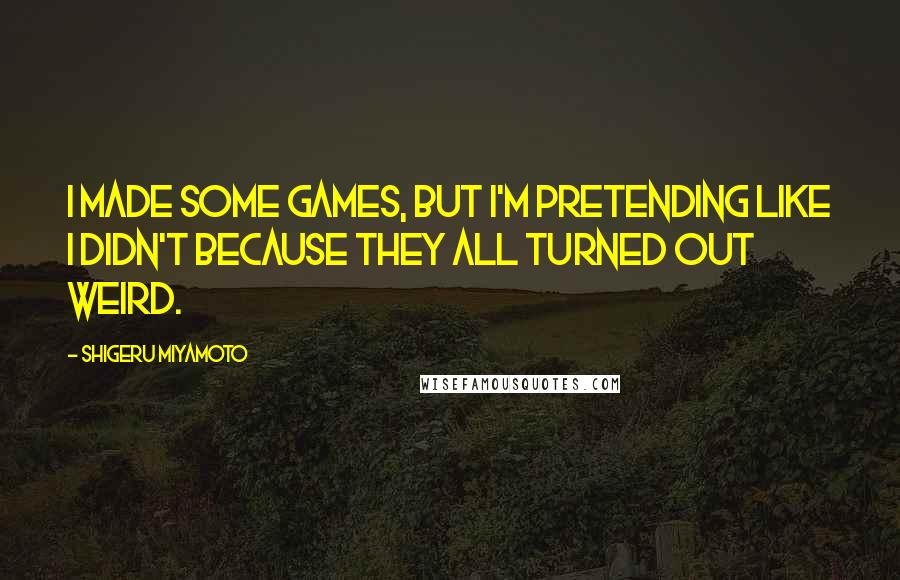 Shigeru Miyamoto quotes: I made some games, but I'm pretending like I didn't because they all turned out weird.