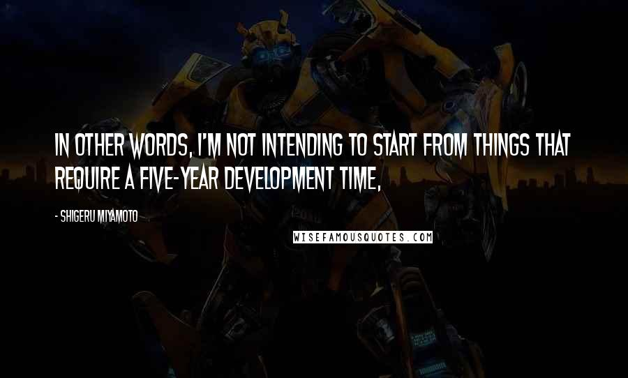 Shigeru Miyamoto quotes: In other words, I'm not intending to start from things that require a five-year development time,