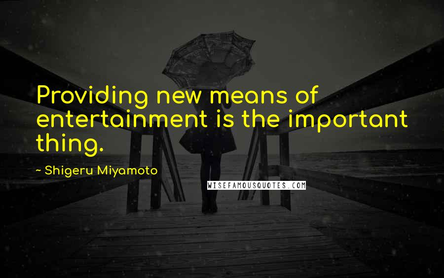 Shigeru Miyamoto quotes: Providing new means of entertainment is the important thing.
