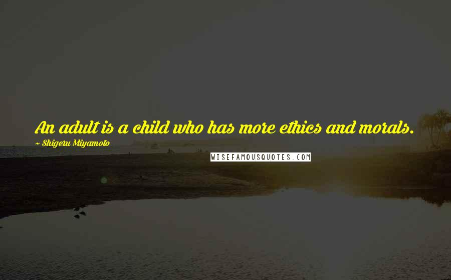 Shigeru Miyamoto quotes: An adult is a child who has more ethics and morals.