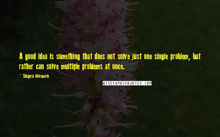 Shigeru Miyamoto quotes: A good idea is something that does not solve just one single problem, but rather can solve multiple problems at once.