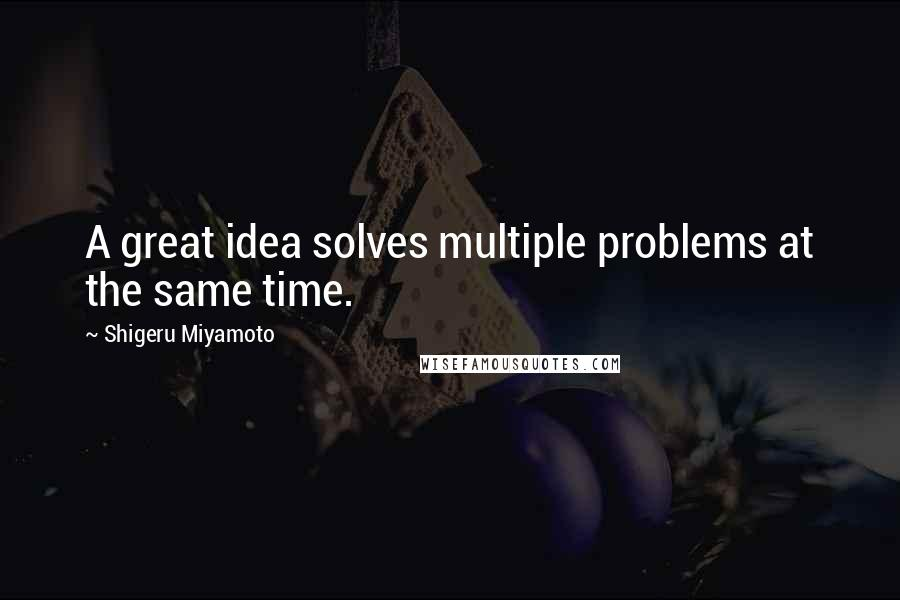 Shigeru Miyamoto quotes: A great idea solves multiple problems at the same time.