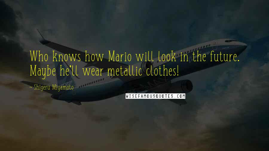 Shigeru Miyamoto quotes: Who knows how Mario will look in the future. Maybe he'll wear metallic clothes!