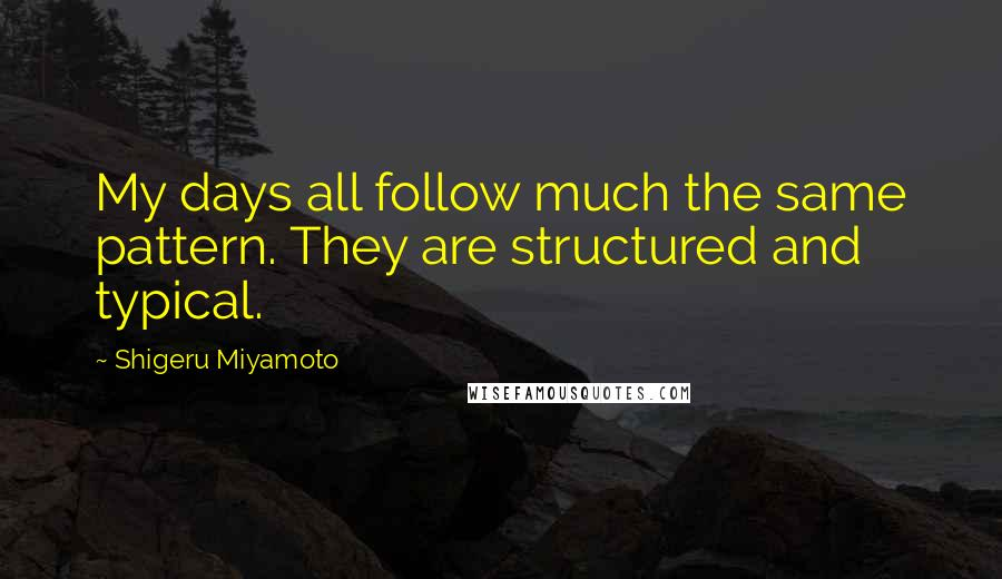 Shigeru Miyamoto quotes: My days all follow much the same pattern. They are structured and typical.