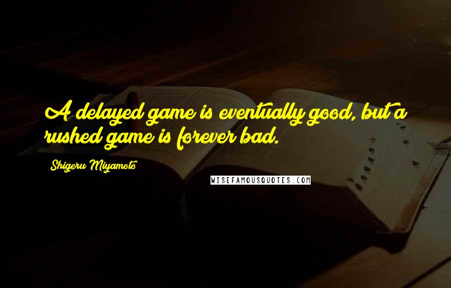 Shigeru Miyamoto quotes: A delayed game is eventually good, but a rushed game is forever bad.