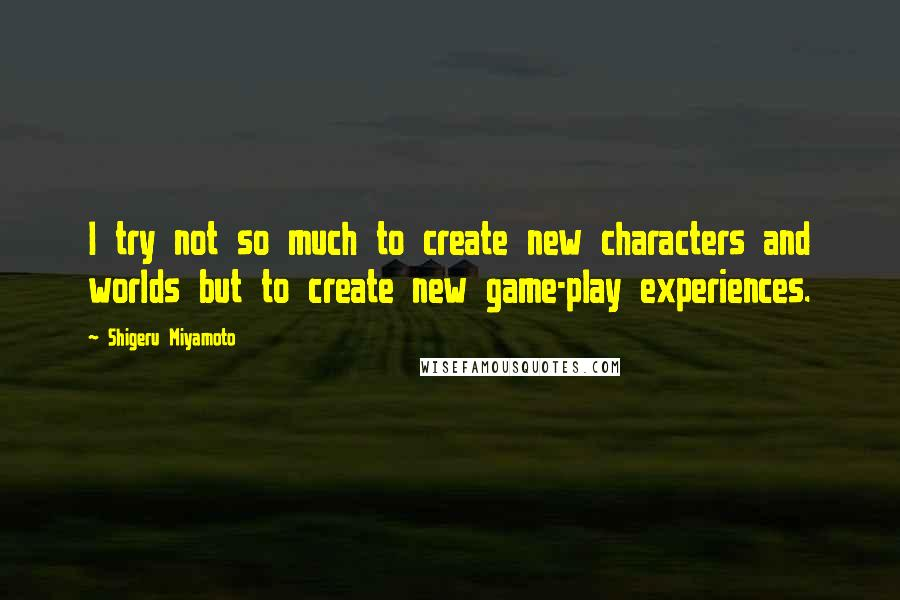Shigeru Miyamoto quotes: I try not so much to create new characters and worlds but to create new game-play experiences.