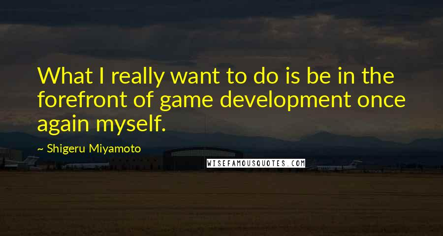 Shigeru Miyamoto quotes: What I really want to do is be in the forefront of game development once again myself.