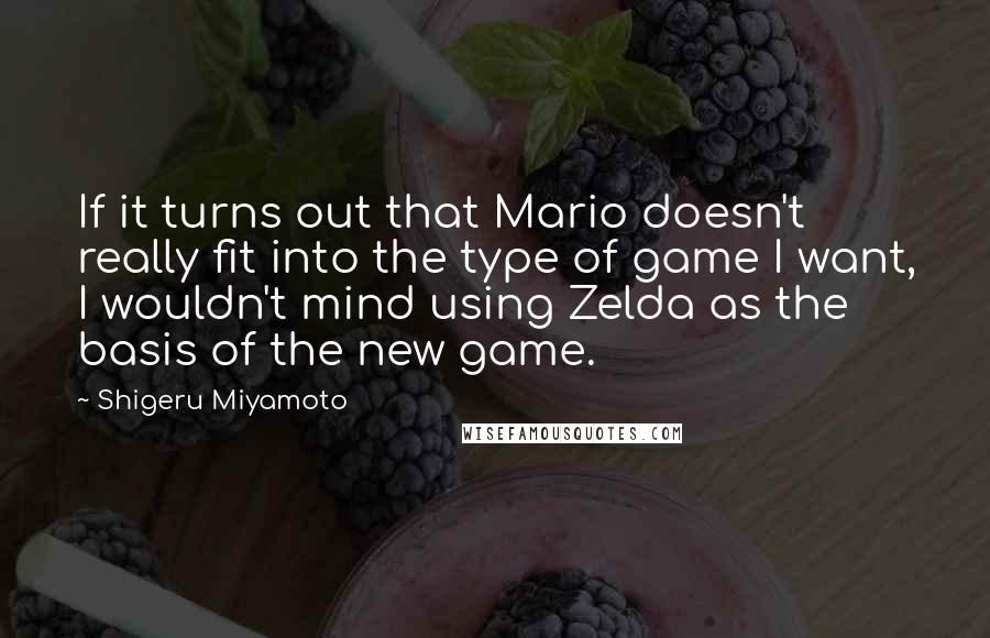 Shigeru Miyamoto quotes: If it turns out that Mario doesn't really fit into the type of game I want, I wouldn't mind using Zelda as the basis of the new game.