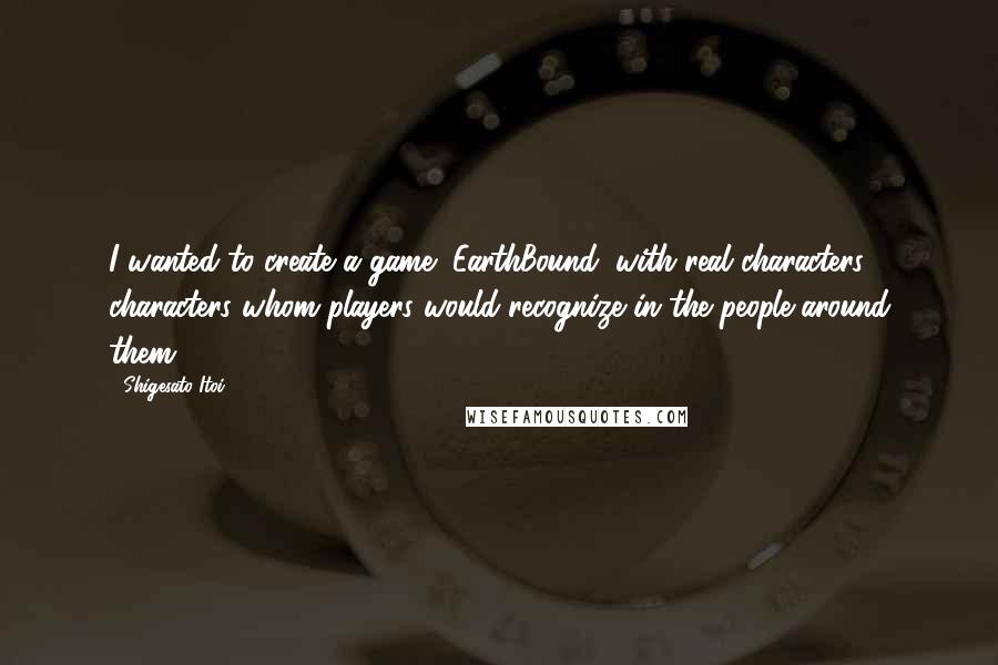 Shigesato Itoi quotes: I wanted to create a game (EarthBound) with real characters; characters whom players would recognize in the people around them.