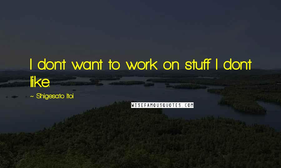 Shigesato Itoi quotes: I don't want to work on stuff I don't like.