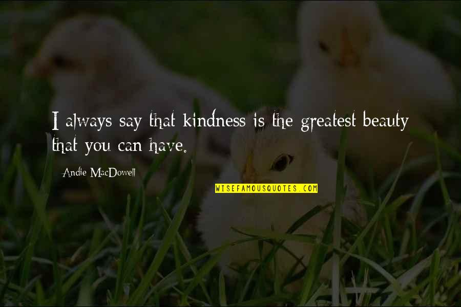 Shigesato Itoi Quotes By Andie MacDowell: I always say that kindness is the greatest