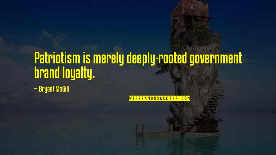 Shigesato Itoi Quotes By Bryant McGill: Patriotism is merely deeply-rooted government brand loyalty.