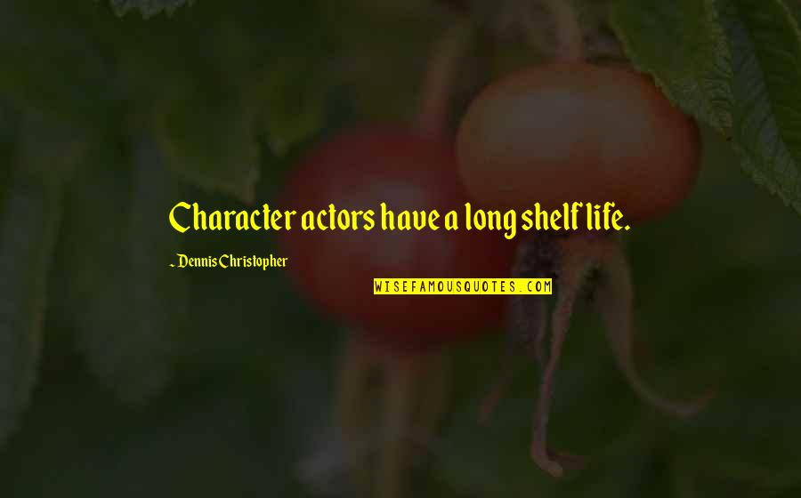 Shigesato Itoi Quotes By Dennis Christopher: Character actors have a long shelf life.