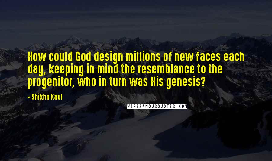 Shikha Kaul quotes: How could God design millions of new faces each day, keeping in mind the resemblance to the progenitor, who in turn was His genesis?