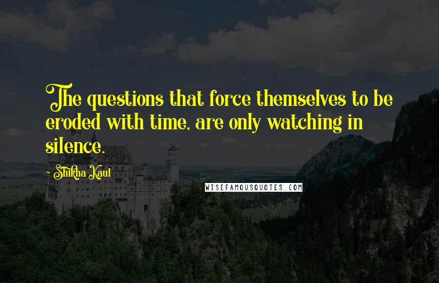 Shikha Kaul quotes: The questions that force themselves to be eroded with time, are only watching in silence.