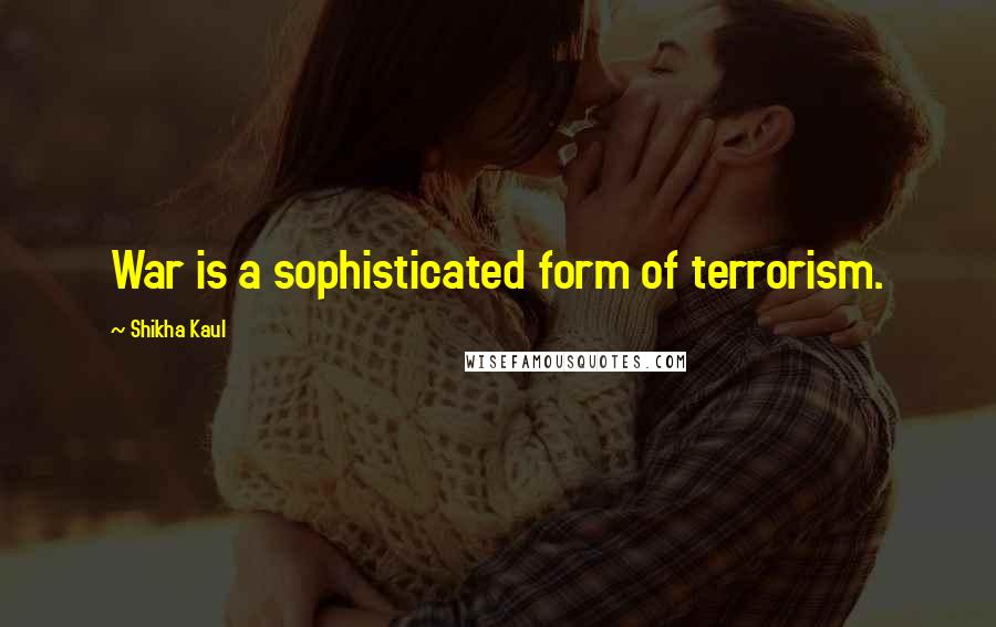 Shikha Kaul quotes: War is a sophisticated form of terrorism.