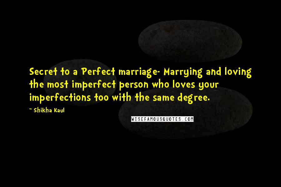 Shikha Kaul quotes: Secret to a Perfect marriage- Marrying and loving the most imperfect person who loves your imperfections too with the same degree.