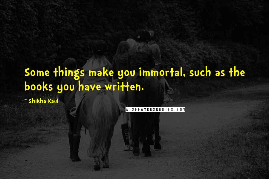 Shikha Kaul quotes: Some things make you immortal, such as the books you have written.