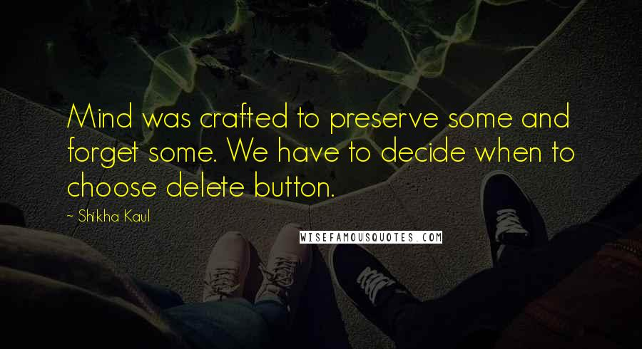 Shikha Kaul quotes: Mind was crafted to preserve some and forget some. We have to decide when to choose delete button.