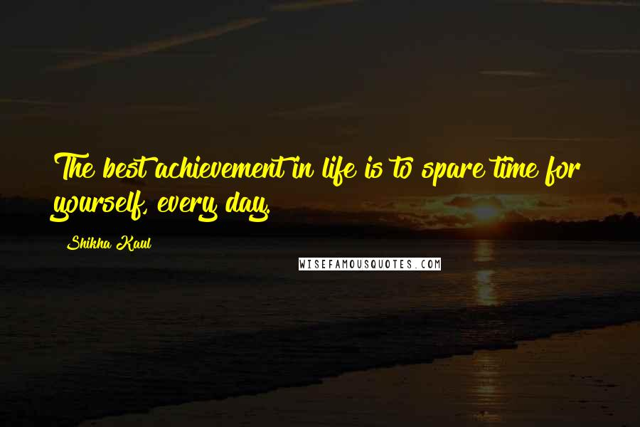 Shikha Kaul quotes: The best achievement in life is to spare time for yourself, every day.