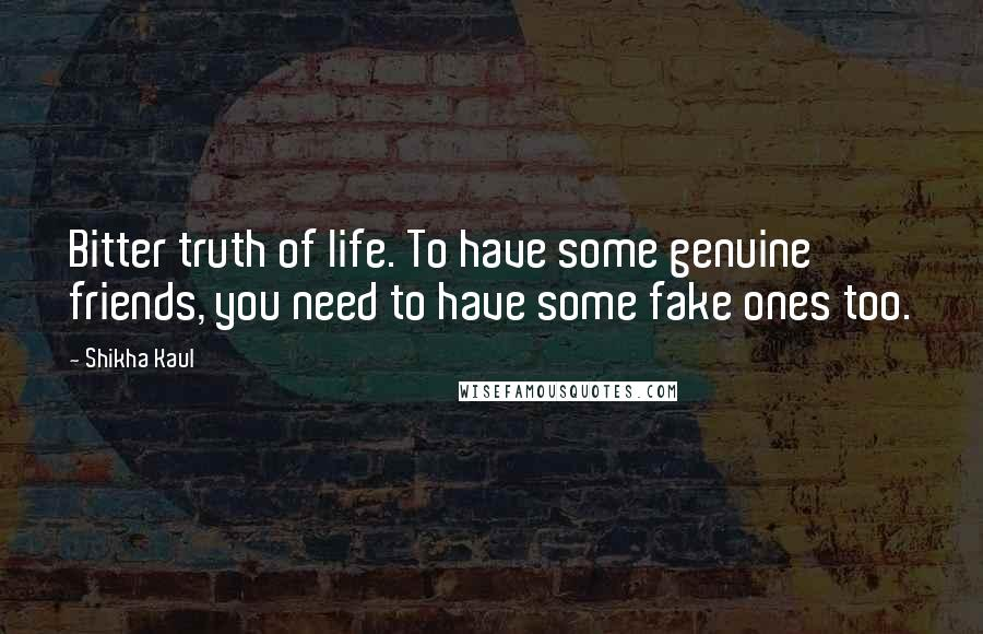 Shikha Kaul quotes: Bitter truth of life. To have some genuine friends, you need to have some fake ones too.