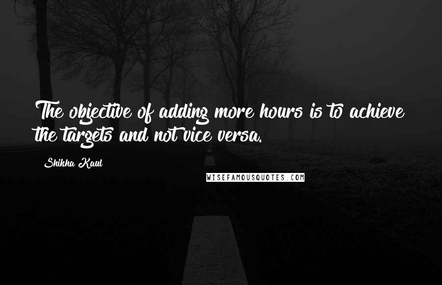 Shikha Kaul quotes: The objective of adding more hours is to achieve the targets and not vice versa.