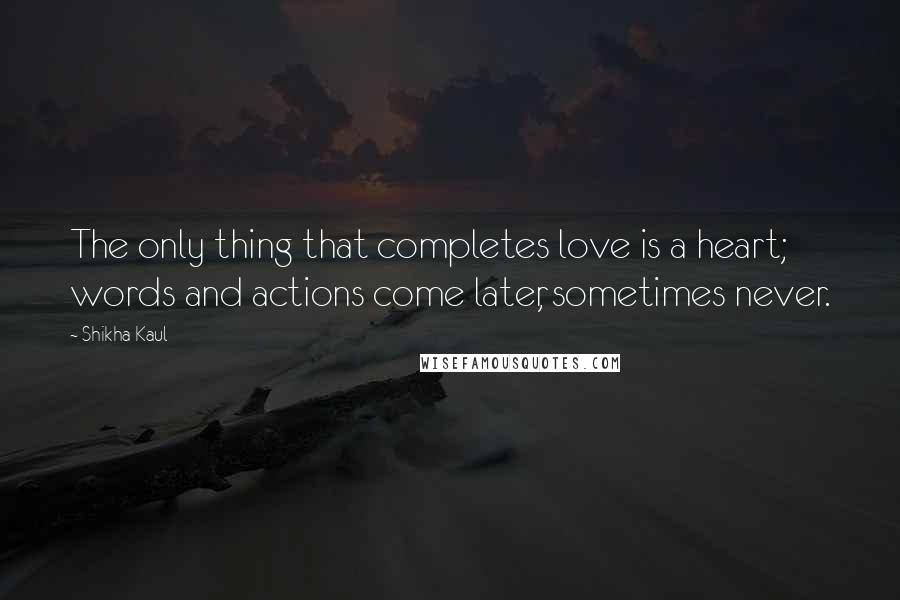 Shikha Kaul quotes: The only thing that completes love is a heart; words and actions come later, sometimes never.