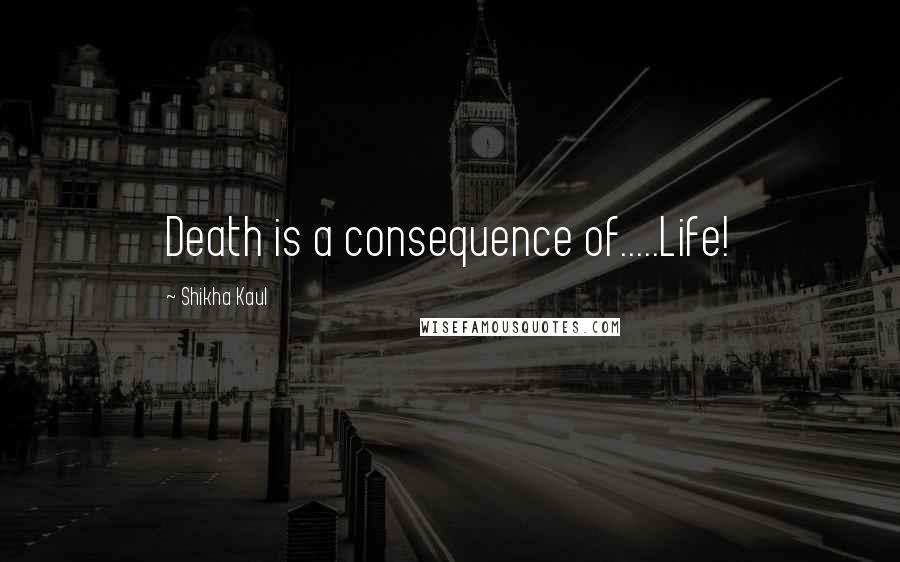 Shikha Kaul quotes: Death is a consequence of.....Life!