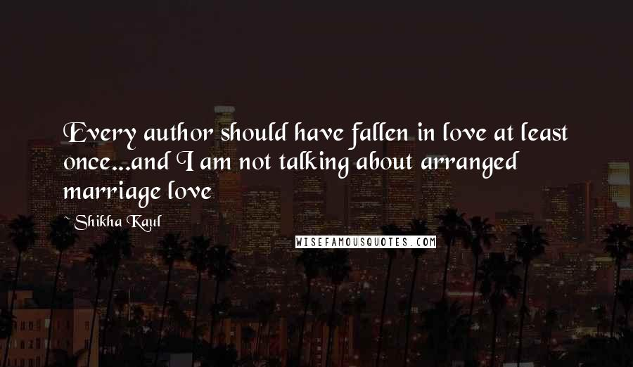 Shikha Kaul quotes: Every author should have fallen in love at least once...and I am not talking about arranged marriage love