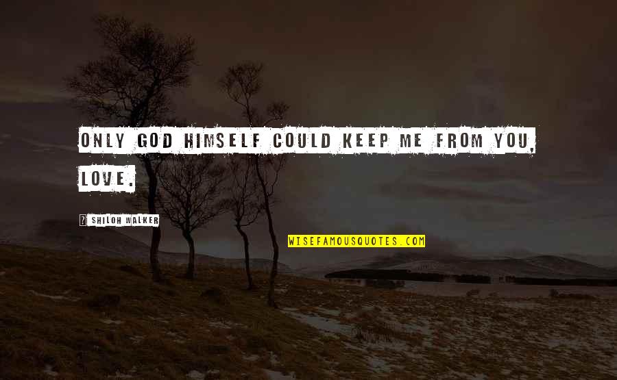 Shiloh Quotes By Shiloh Walker: Only God Himself could keep me from you,