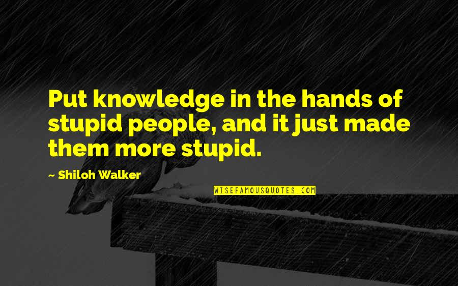 Shiloh Quotes By Shiloh Walker: Put knowledge in the hands of stupid people,