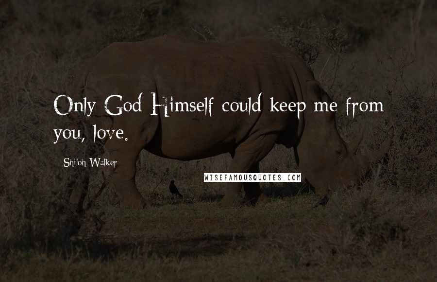 Shiloh Walker quotes: Only God Himself could keep me from you, love.