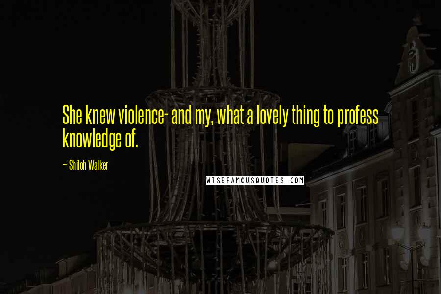 Shiloh Walker quotes: She knew violence- and my, what a lovely thing to profess knowledge of.