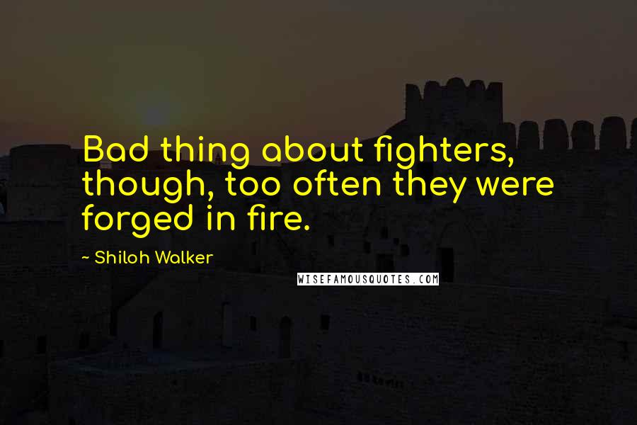 Shiloh Walker quotes: Bad thing about fighters, though, too often they were forged in fire.