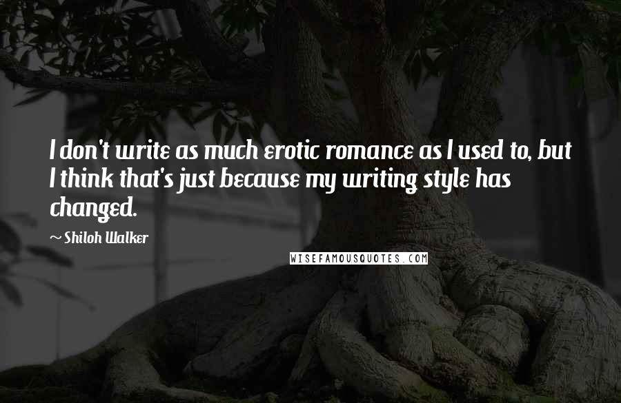 Shiloh Walker quotes: I don't write as much erotic romance as I used to, but I think that's just because my writing style has changed.