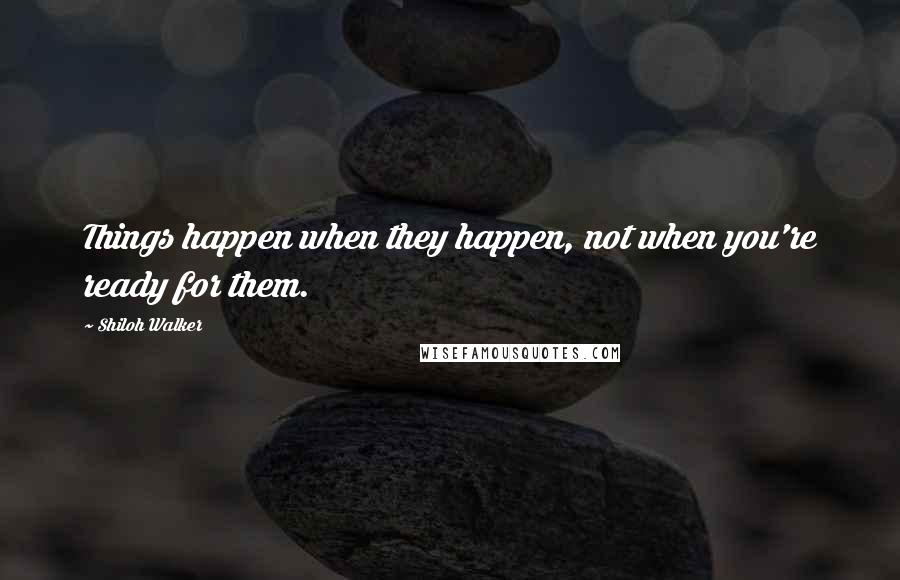 Shiloh Walker quotes: Things happen when they happen, not when you're ready for them.