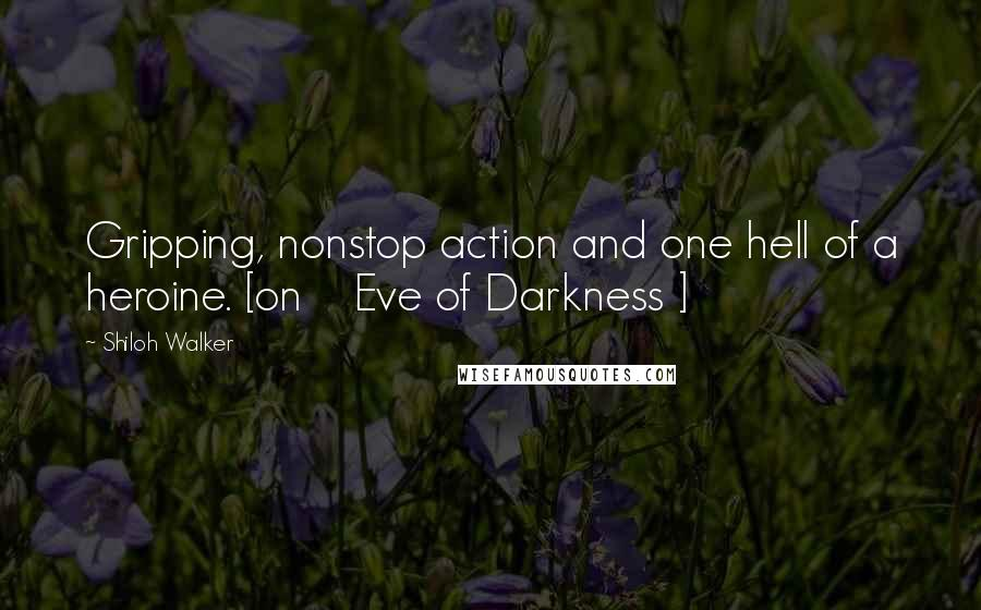 Shiloh Walker quotes: Gripping, nonstop action and one hell of a heroine. [on Eve of Darkness ]