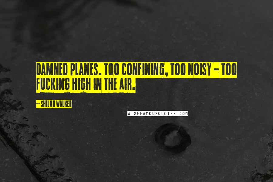 Shiloh Walker quotes: Damned planes. Too confining, too noisy - too fucking high in the air.