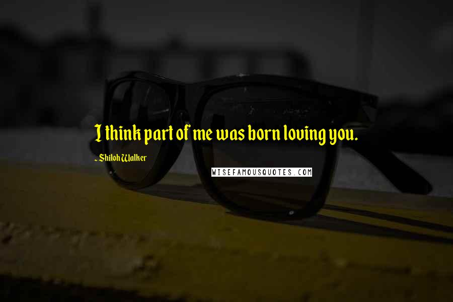 Shiloh Walker quotes: I think part of me was born loving you.