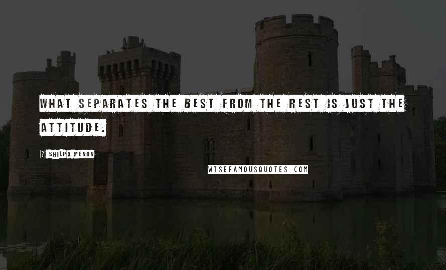 Shilpa Menon quotes: What separates the best from the rest is just the attitude.